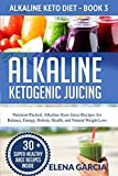 Alkaline Ketogenic Juicing: Nutrient-Packed, Alkaline-Keto Juice Recipes for Balance, Energy,...