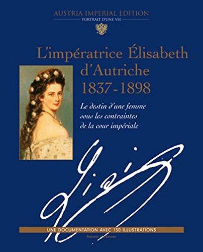 L'impératrice Élisabeth d'Autriche 1837-1898: Le destin d'une femme sous les contraintes de la cour impériale (Austria Imperial Edition: Portrait eines Lebens. Eine Dokumentation mit 130 Bildern)