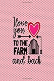 I Love You To The Farm And Back: This Funny Notebook is A Perfect Valentines Day Gifts Birthday Gifts