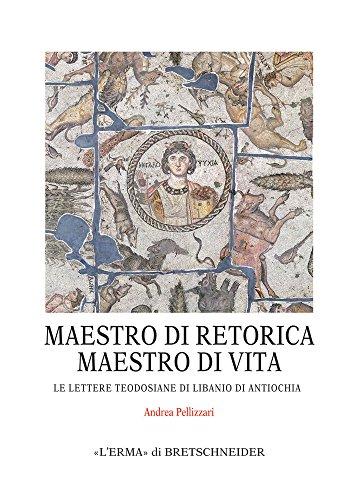 Maestro Di Retorica, Maestro Di Vita: Le Lettere Teodosiane Di Libanio Di Antiochia (Monografie del Centro Ricerche Di Documentazione Sull'antich) (Italian Edition)
