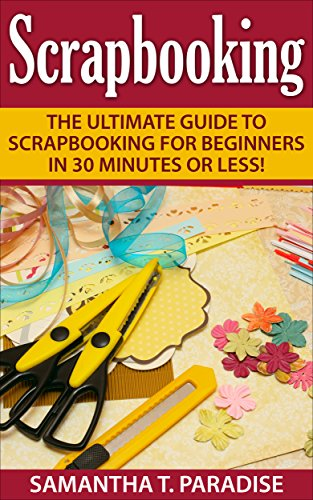 Scrapbooking: The Ultimate guide to Scrapbooking for Beginners in 30 Minutes or Less! (Scrapbooking - How to Scrapbook - Scrapbooking for Beginners -) (English Edition)