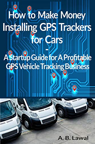 How to Make Money Installing GPS Trackers for Cars A GPS Vehicle Tracking Startup Guide for A Profitable Business (English Edition)