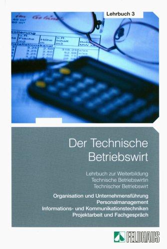 Der Technische Betriebswirt: Organisation und Unternehmensführung, Personalmanagement, Informations- und Kommunikationstechniken, Projektarbeit und Fachgespräch