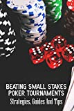 Beating Small Stakes Poker Tournaments: Strategies, Guides And Tips: Poker Player
