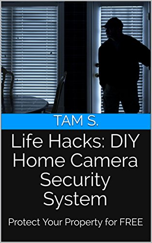 Life Hacks: DIY Home Camera Security System: Protect Your Property for FREE by [Tam S.]