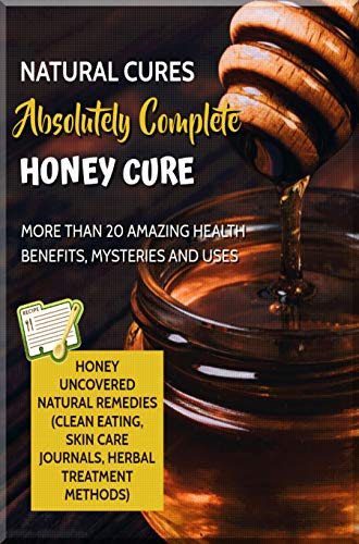 Natural Cures Absolutely Complete Honey Cure: Honey Uncovered Natural Remedies (Clean Eating, Skin Care Journals, Herbal Treatment Methods) More Than 20 Amazing Health Benefits, Mysteries And Uses