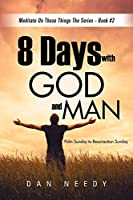 8 Days With God and Man: Palm Sunday to Resurrection Sunday
