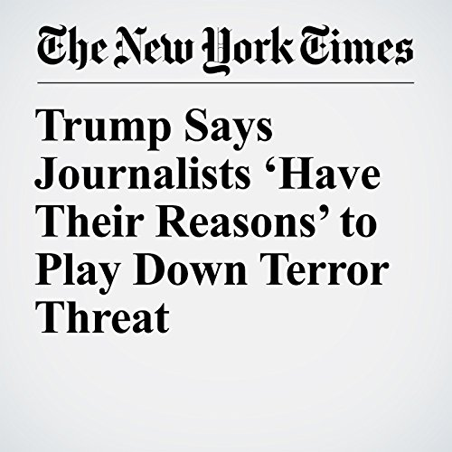 Trump Says Journalists 'Have Their Reasons' to Play Down Terror Threat copertina