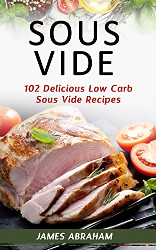 Sous Vide: 102 Delicious Low Carb Sous Vide Recipes (English Edition) eBook: Abraham, James: Amazon.es: Tienda Kindle