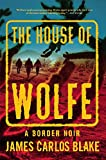 The House of Wolfe: A Border Noir (Border Noir, 2, Band 2) - James Carlos Blake