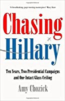 Chasing Hillary: Ten Years, Two Presidential Campaigns and One Intact Glass Ceiling