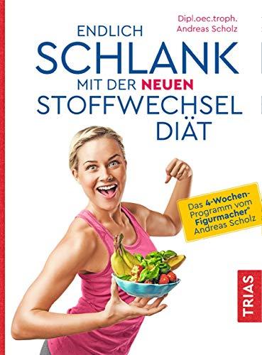 Endlich schlank mit der neuen Stoffwechseldiät: Das 4-Wochen-Programm vom Figurmacher® Andreas Scholz
