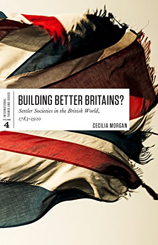 Building Better Britains?: Settler Societies in the British World, 1783-1920 (International Themes and Issues, Band 4)