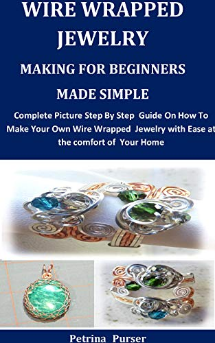Wire Wrapped Jewelry Making For Beginners Made Simple: Complete Picture Step By Step Guide On How To Make Your Own Wire Wrapped Jewelry with Ease at the comfort of Your Home by [Petrina   Purser]
