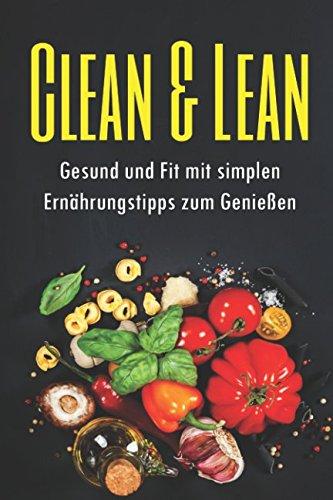 Clean & Lean Gesund und Fit mit simplen Ernährungstipps zum Genießen: Abnehmen ohne Diät nur mit einer gesunden Ernährung und diesen einfach Ernährungstipps + Rezepte inkl. Low-Carb und vieles mehr