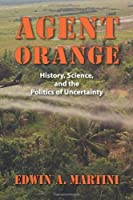 Agent Orange: History, Science, and the Politics of Uncertainty (Culture, Politics, and the Cold War) by Edwin A. Martini(2012-09-28)