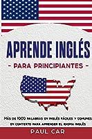 Aprende Inglés Para Principiantes: Más De 1000 Palabras En Inglés Fáciles y Comunes En Contexto Para Aprender El Idioma Inglés