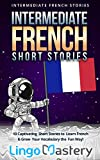 Intermediate French Short Stories: 10 Captivating Short Stories to Learn French & Grow Your Vocabulary the Fun Way! (Intermediate French Stories t. 1)