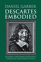 Descartes Embodied: Reading Cartesian Philosophy through Cartesian Science