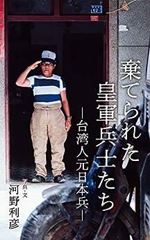 [河野利彦]の棄てられた皇軍兵士たち: 台湾人元日本兵
