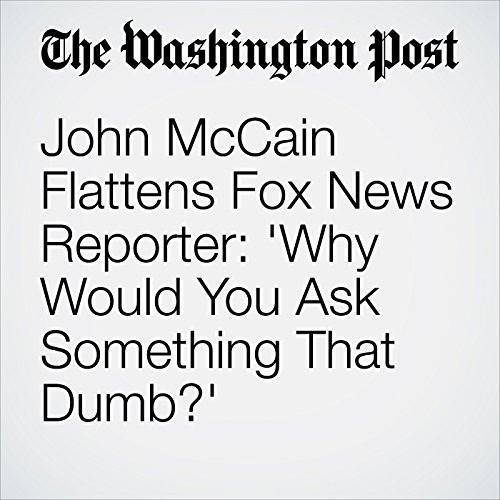 John McCain Flattens Fox News Reporter: 'Why Would You Ask Something That Dumb?' copertina