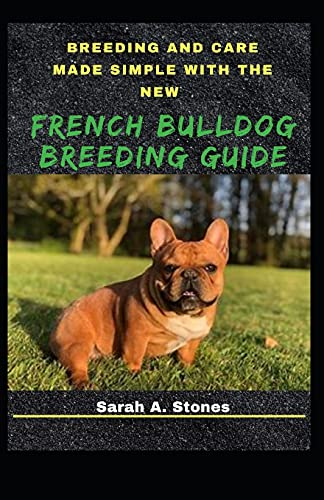 Breeding And Care Made Simple With The New French Bulldog Breeding Guide: A Profound Guide To A Successful Bulldog Grooming
