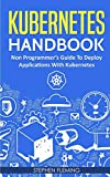 Kubernetes Handbook: Non-Programmer's Guide To Deploy Applications With Kubernetes (Continuous Delivery)