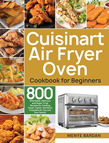 Cuisinart Air Fryer Oven Cookbook for Beginners: 800 Affordable, Delicious and Super Crisp Recipes for Cooking Easier, Faster, And More Enjoyable for You and Your Family!