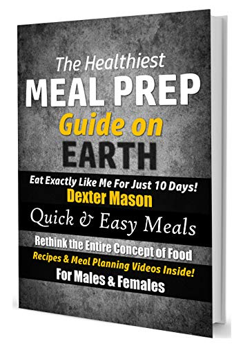 The Healthiest Meal Prep Guide on Earth: Eat Exactly Like Me for Just 10 Days!: Quick & Easy Meals - Recipes & Meal Planning Videos Inside! by [Dexter Mason]
