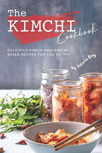 The Kimchi Cookbook: Delicious Kimchi and Kimchi Based Recipes for You to Try!
