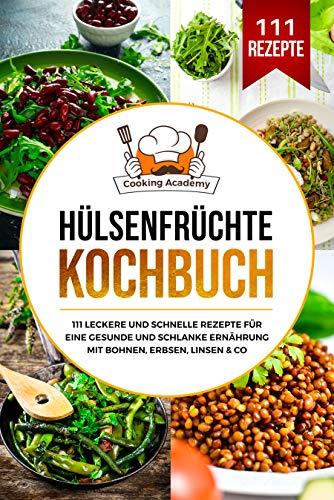 Hülsenfrüchte Kochbuch: 111 leckere und schnelle Rezepte für eine gesunde und schlanke Ernährung mit Bohnen, Erbsen, Linsen & Co