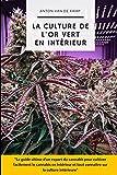 La culture de l'or vert en intérieur: Le guide ultime d'un expert du cannabis pour cultiver facilement le cannabis en intérieur et tout connaître sur sa culture