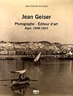Jean Geiser - Photographe - Editeur d'art, Alger, 1843-1923 de Jean-Charles Humbert