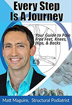 Every Step Is A Journey: Your Guide To Pain Free Feet, Knees, Hips & Backs by [Matt Maguire]
