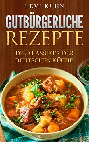 Gutbürgerliche Rezepte: Die Klassiker der deutschen Küche eBook