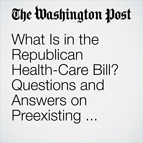 What Is in the Republican Health-Care Bill? Questions and Answers on Preexisting Conditions, Medicaid and More. audiobook cover art