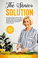 The Senior Solution: A Complete Ketogenic Diet for Woman Over 60 To Balance Hormones, Boost Metabolism, Burn Fat & Lose Weight Rapidly While Enjoying Simple & Delicious Recipes (includes a special Keto chaffle bonus)