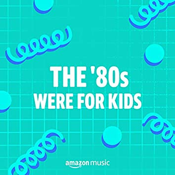 The 80s Were for Kids