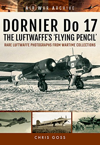 Dornier Do 17 the Luftwaffe's 'Flying Pencil': Rare Luftwaffe Photographs from Wartime Collections (Air War Archive)