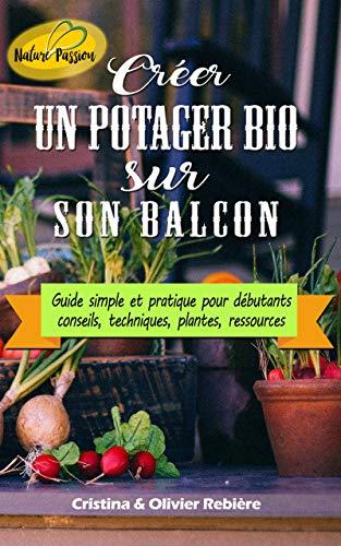 Créer un potager bio sur son balcon: Guide simple et pratique pour débutants - conseils, techniques, plantes, ressources (Nature Passion t. 11) (French Edition)