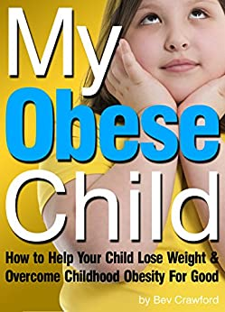 My Obese Child: How to Help Your Child Lose Weight and Overcome Childhood Obesity For Good by [Bev Crawford]