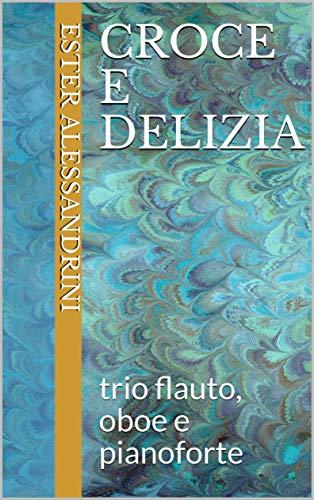 Croce e delizia: trio flauto, oboe e pianoforte (Music for trio Vol. 9) (Italian Edition)
