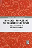 Indigenous Peoples and the Geographies of Power: Mezcala's Narratives of Neoliberal Governance (Routledge Studies in Latin American Politics)
