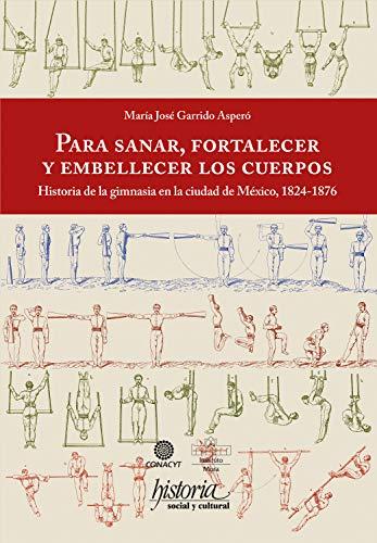 Para sanar, fortalecer y embellecer los cuerpos: Historia de la gimnasia en la ciudad de México, 1824-1876 (Spanish Edition)