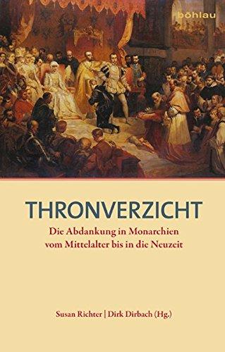 Thronverzicht: Die Abdankung in Monarchien vom Mittelalter bis in die Neuzeit