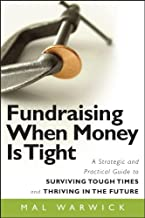 Fundraising When Money Is Tight: A Strategic and Practical Guide to Surviving Tough Times and Thriving in the Future (The Mal Warwick Fundraising Series Book 11)