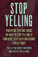 Stop Yelling: Parenting Tips and Tricks on How to Stop Yelling at Your Kids, Stay Calm and Reduce Stress Today (Advice For Women) (Volume 5)