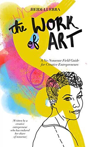 The Work of Art: A No-Nonsense Field Guide for Creative Entrepreneurs