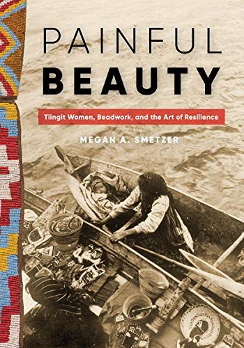 Compare Textbook Prices for Painful Beauty: Tlingit Women, Beadwork, and the Art of Resilience Native Art of the Pacific Northwest: A Bill Holm Center  ISBN 9780295748948 by Smetzer hD, Megan A.
