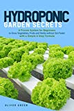 Hydroponic garden secrets: A proven system for beginners to grow vegetables, fruits and herbs without soil faster with a simple 8 step formula (Hydroponic and Greenhouse Gardening)